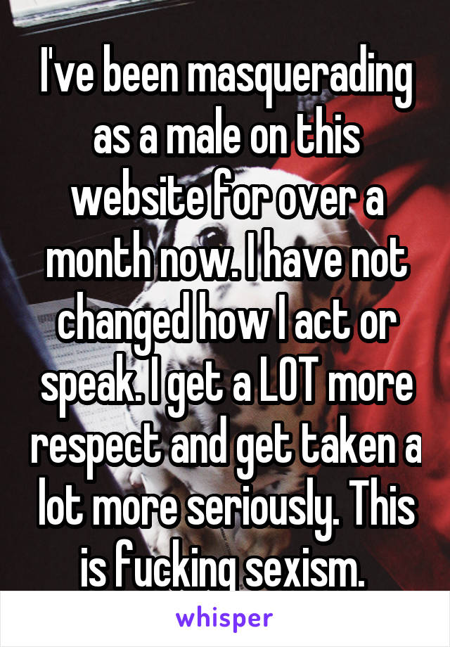 I've been masquerading as a male on this website for over a month now. I have not changed how I act or speak. I get a LOT more respect and get taken a lot more seriously. This is fucking sexism.