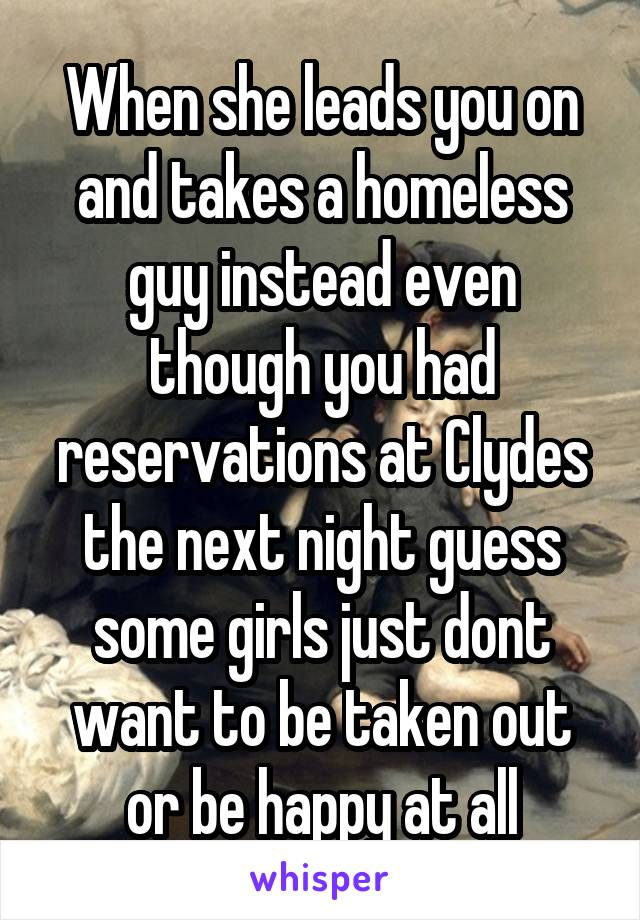 When she leads you on and takes a homeless guy instead even though you had reservations at Clydes the next night guess some girls just dont want to be taken out or be happy at all