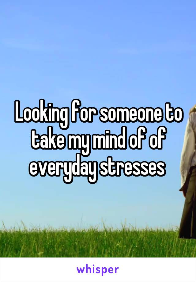 Looking for someone to take my mind of of everyday stresses