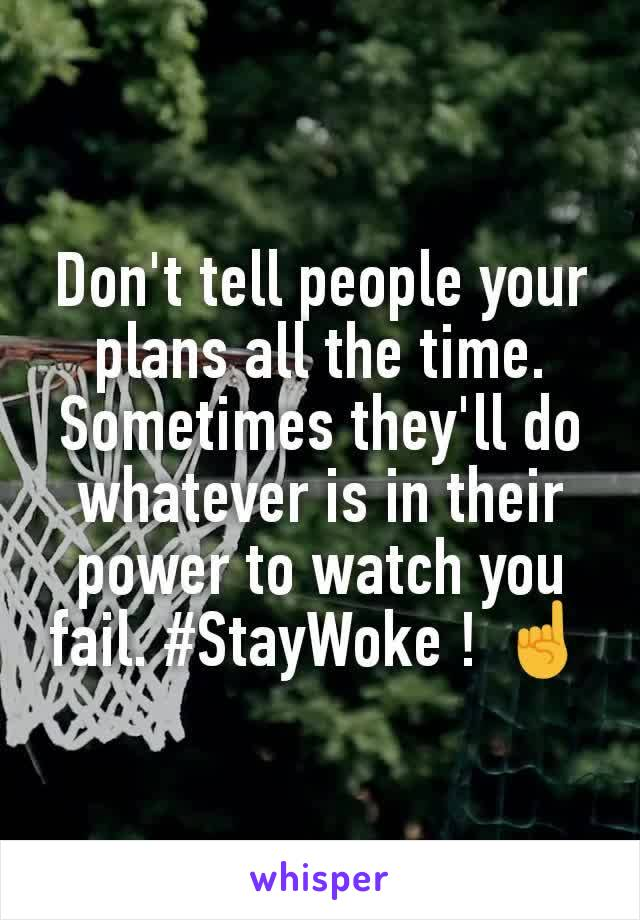 Don't tell people your plans all the time. Sometimes they'll do whatever is in their power to watch you fail. #StayWoke ! ☝️