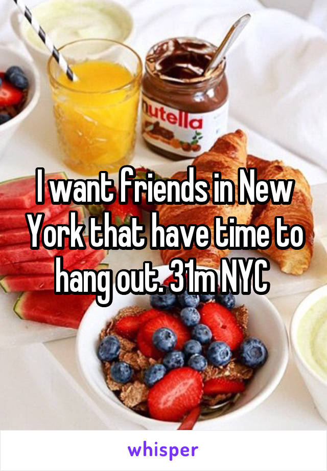 I want friends in New York that have time to hang out. 31m NYC
