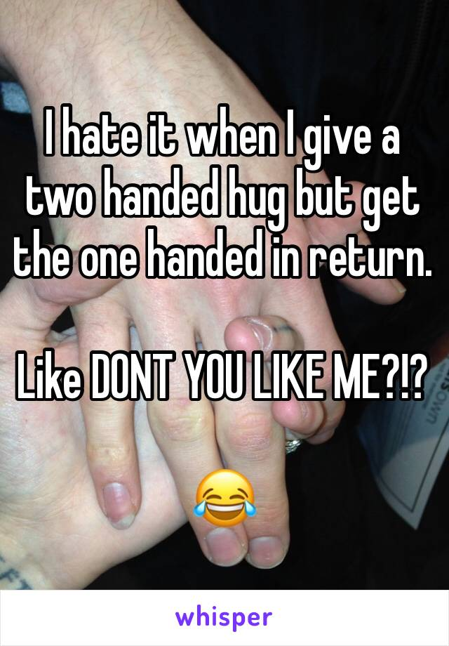 I hate it when I give a two handed hug but get the one handed in return.   Like DONT YOU LIKE ME?!?  😂