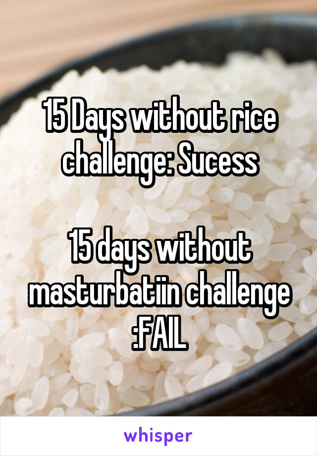15 Days without rice challenge: Sucess  15 days without masturbatiin challenge :FAIL