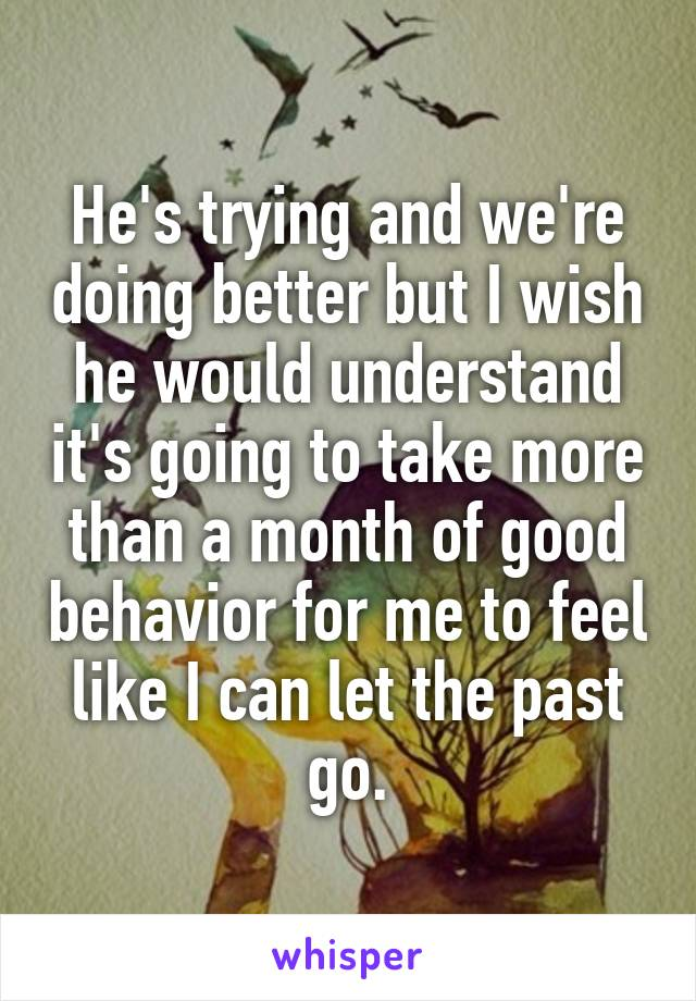 He's trying and we're doing better but I wish he would understand it's going to take more than a month of good behavior for me to feel like I can let the past go.