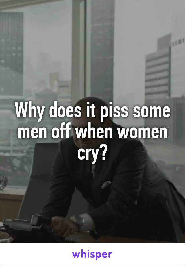 Why does it piss some men off when women cry?