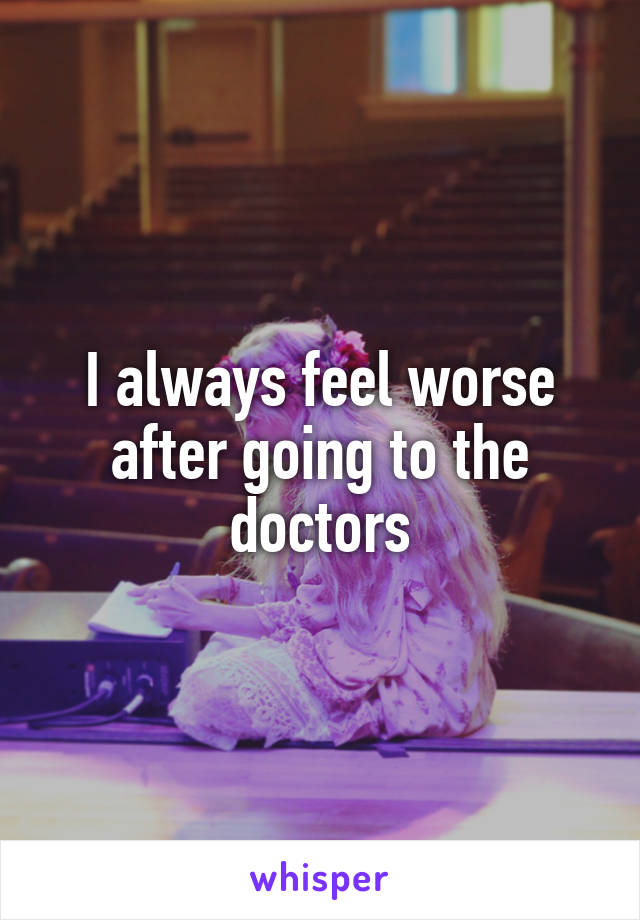 I always feel worse after going to the doctors