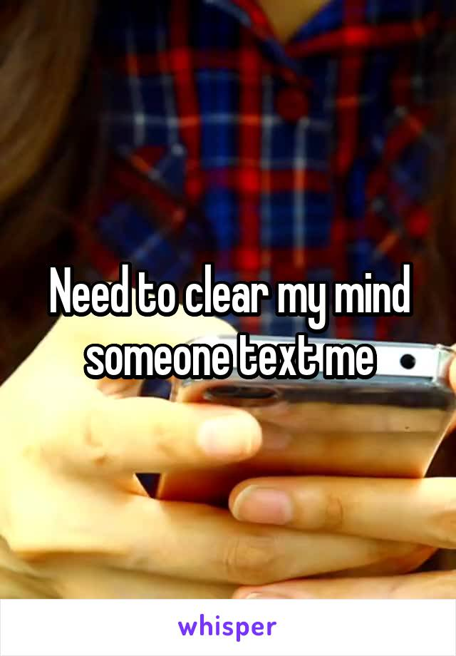 Need to clear my mind someone text me