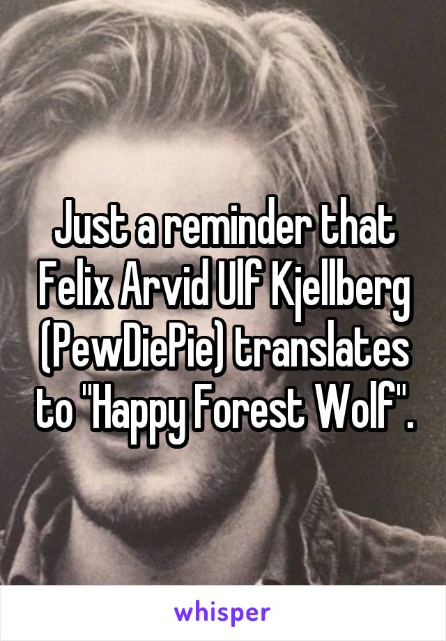 """Just a reminder that Felix Arvid Ulf Kjellberg (PewDiePie) translates to """"Happy Forest Wolf""""."""