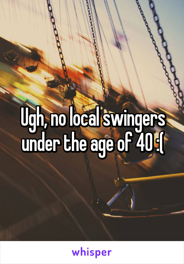 Ugh, no local swingers under the age of 40 :(