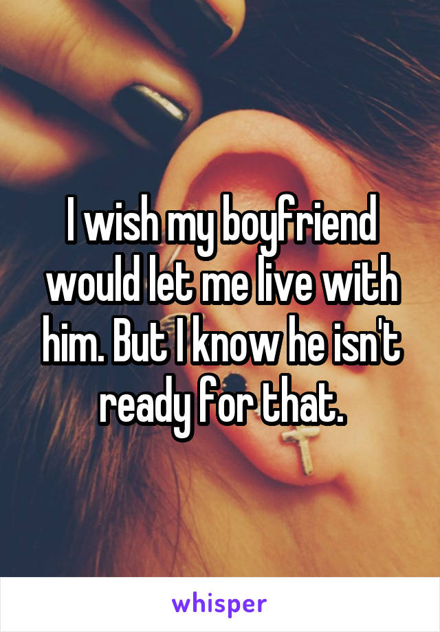 I wish my boyfriend would let me live with him. But I know he isn't ready for that.