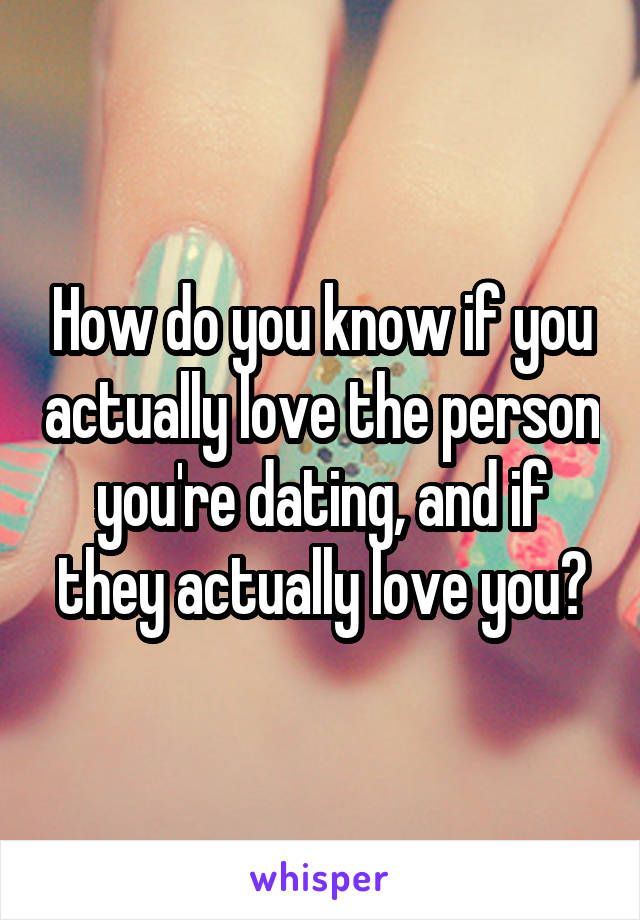 How do you know if you actually love the person you're dating, and if they actually love you?
