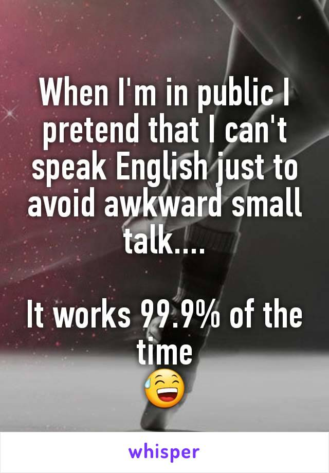 When I'm in public I pretend that I can't speak English just to avoid awkward small talk....  It works 99.9% of the time 😅