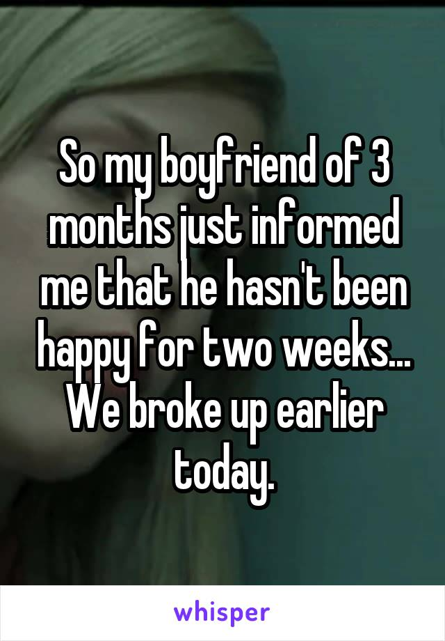 So my boyfriend of 3 months just informed me that he hasn't been happy for two weeks... We broke up earlier today.