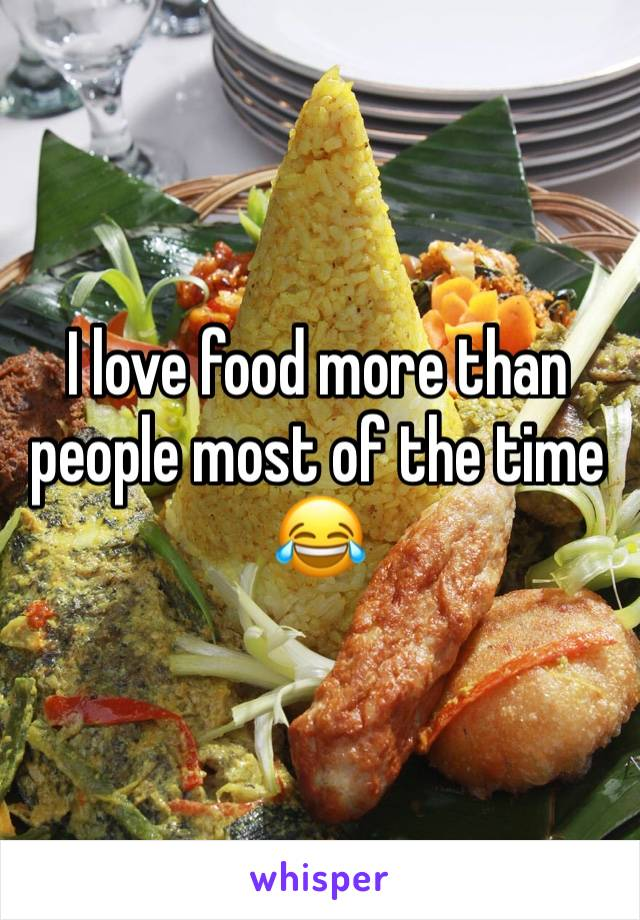 I love food more than people most of the time 😂