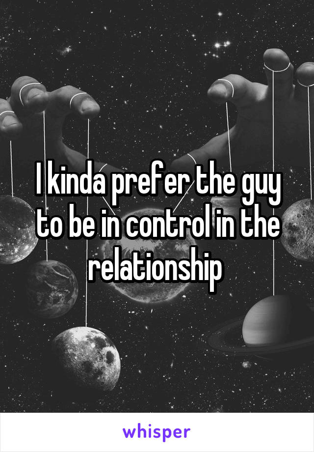 I kinda prefer the guy to be in control in the relationship