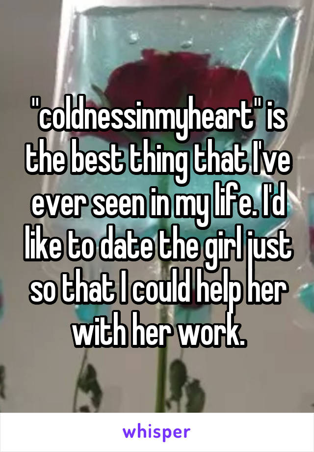 """""""coldnessinmyheart"""" is the best thing that I've ever seen in my life. I'd like to date the girl just so that I could help her with her work."""