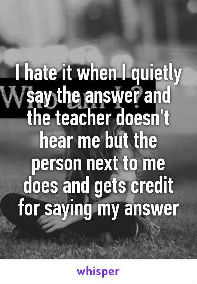 I hate it when I quietly say the answer and the teacher doesn't hear me but the person next to me does and gets credit for saying my answer