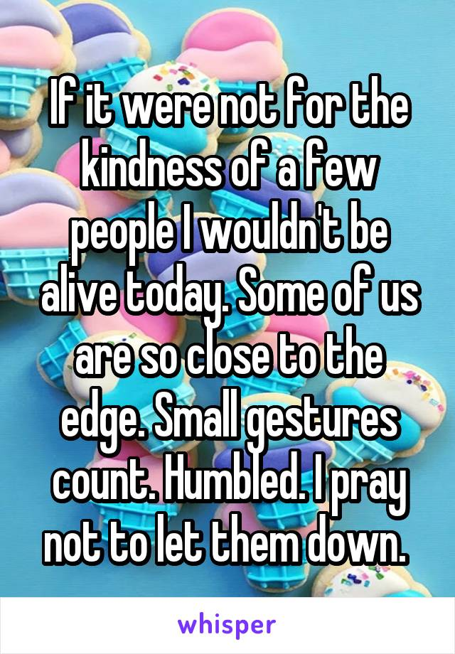 If it were not for the kindness of a few people I wouldn't be alive today. Some of us are so close to the edge. Small gestures count. Humbled. I pray not to let them down.