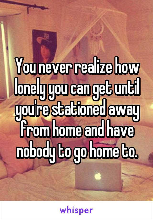 You never realize how lonely you can get until you're stationed away from home and have nobody to go home to.