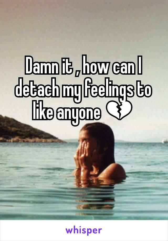 Damn it , how can I detach my feelings to like anyone 💔