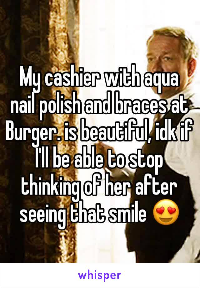 My cashier with aqua nail polish and braces at Burger. is beautiful, idk if I'll be able to stop thinking of her after seeing that smile 😍
