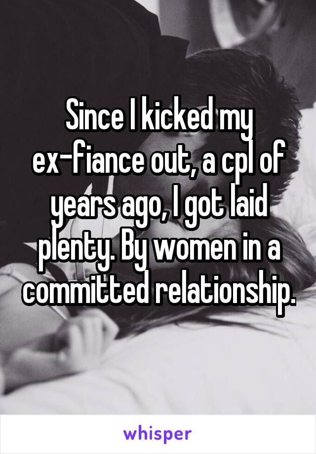 Since I kicked my ex-fiance out, a cpl of years ago, I got laid plenty. By women in a committed relationship.