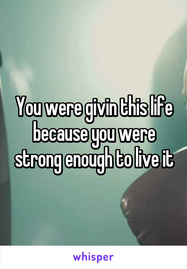 You were givin this life because you were strong enough to live it