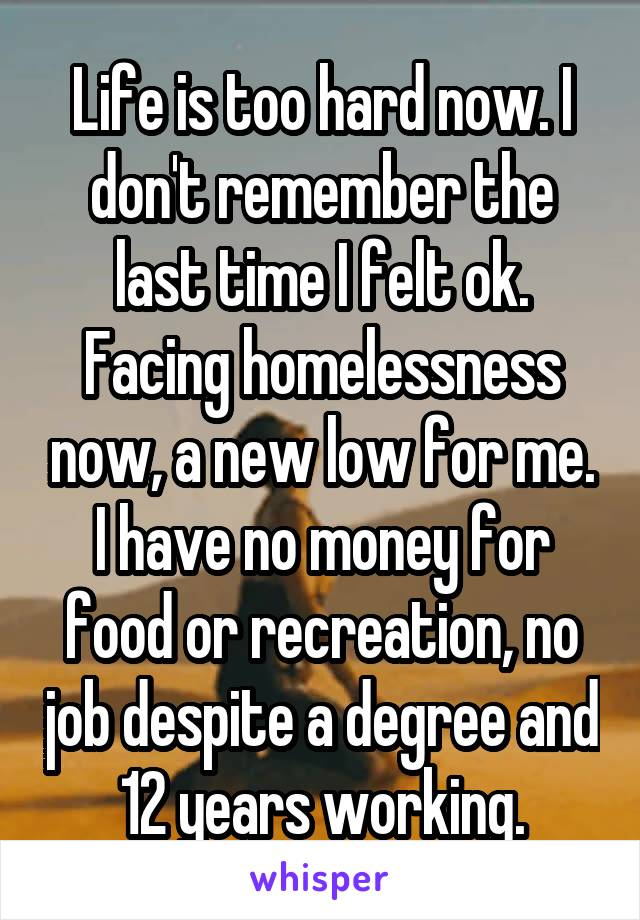 Life is too hard now. I don't remember the last time I felt ok. Facing homelessness now, a new low for me. I have no money for food or recreation, no job despite a degree and 12 years working.