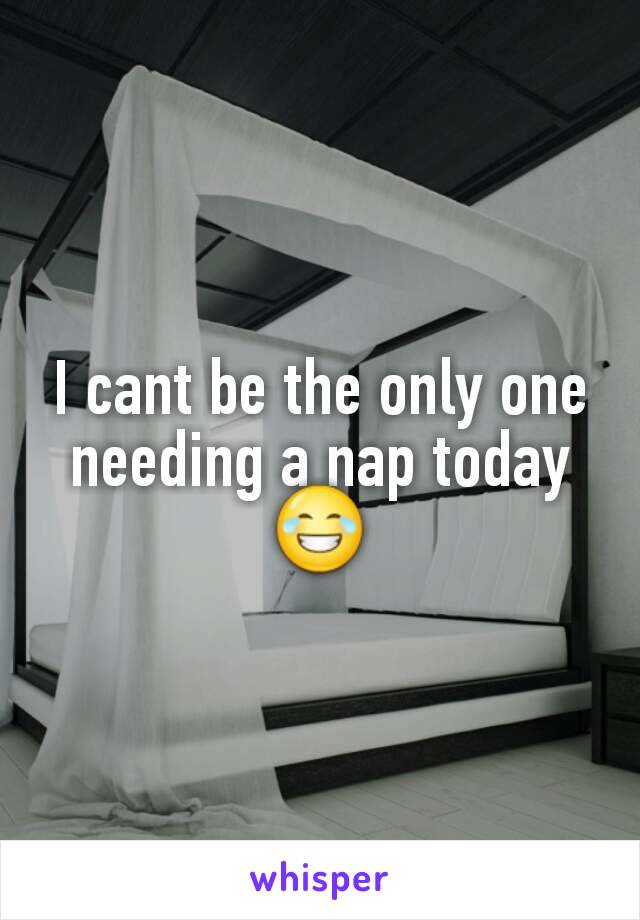 I cant be the only one needing a nap today 😂