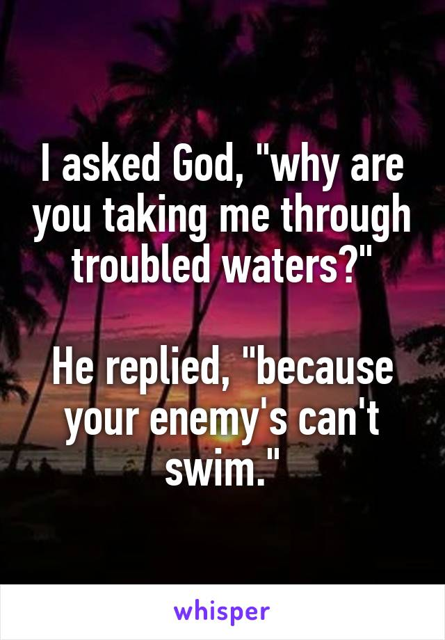 "I asked God, ""why are you taking me through troubled waters?""  He replied, ""because your enemy's can't swim."""