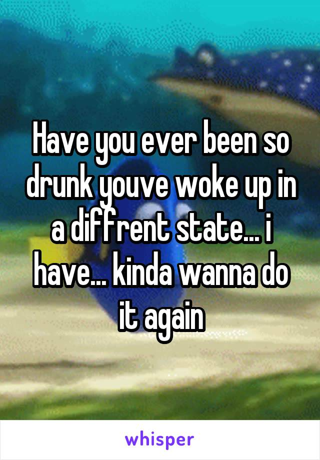 Have you ever been so drunk youve woke up in a diffrent state... i have... kinda wanna do it again