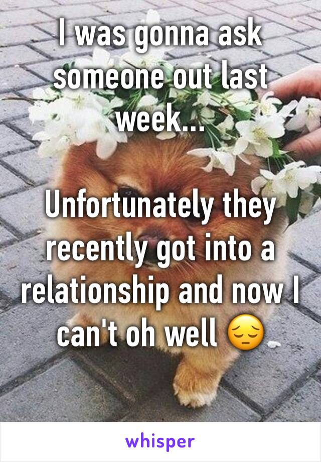 I was gonna ask someone out last week...  Unfortunately they recently got into a relationship and now I can't oh well 😔