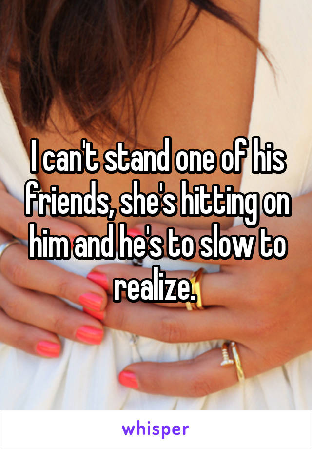 I can't stand one of his friends, she's hitting on him and he's to slow to realize.