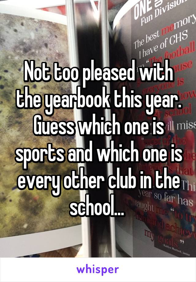 Not too pleased with the yearbook this year. Guess which one is sports and which one is every other club in the school...