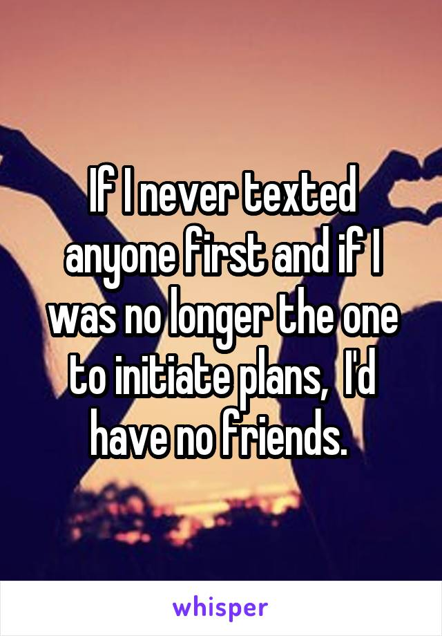 If I never texted anyone first and if I was no longer the one to initiate plans,  I'd have no friends.