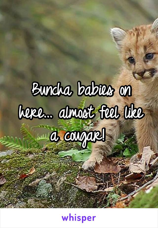 Buncha babies on here... almost feel like a cougar!