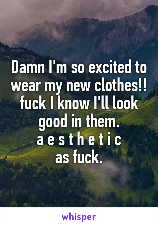 Damn I'm so excited to wear my new clothes!! fuck I know I'll look good in them. a e s t h e t i c as fuck.