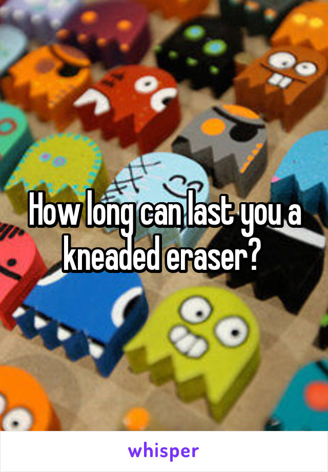 How long can last you a kneaded eraser?