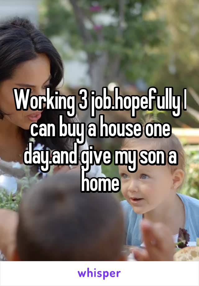 Working 3 job.hopefully I can buy a house one day.and give my son a home