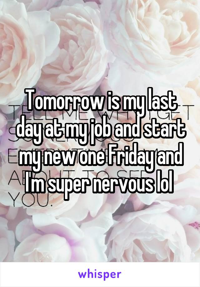 Tomorrow is my last day at my job and start my new one Friday and I'm super nervous lol