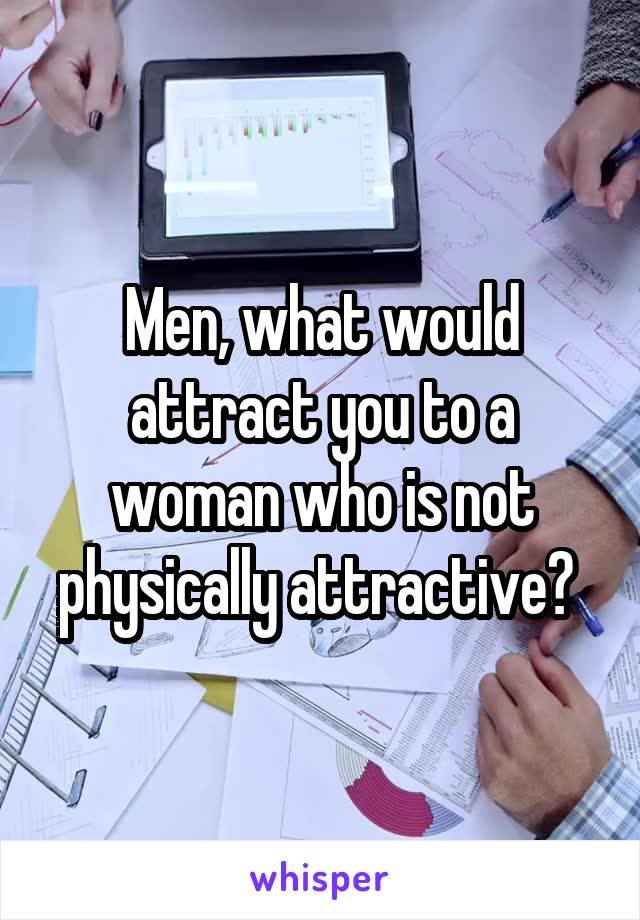 Men, what would attract you to a woman who is not physically attractive?