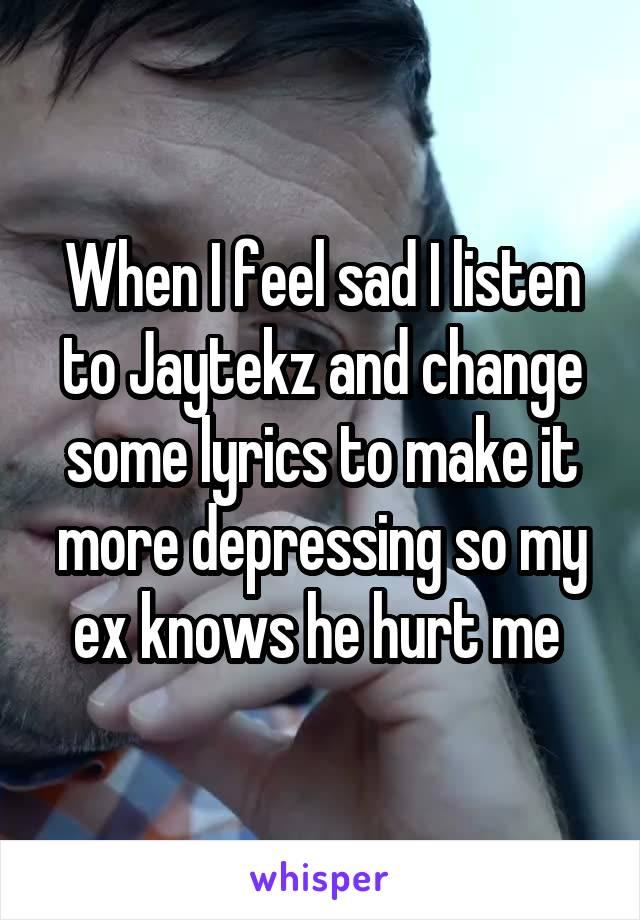 When I feel sad I listen to Jaytekz and change some lyrics to make it more depressing so my ex knows he hurt me