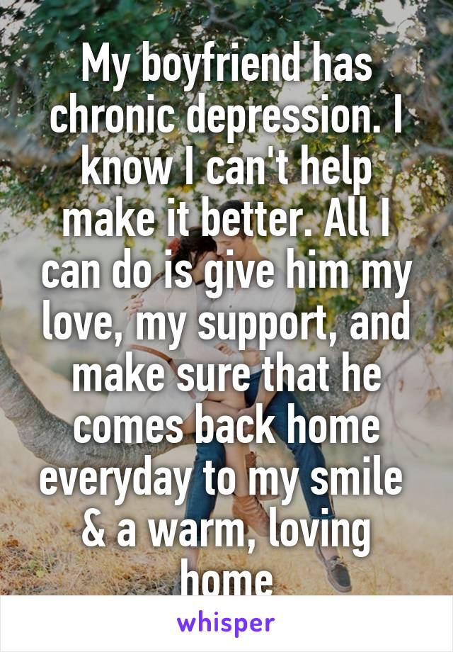 My boyfriend has chronic depression. I know I can't help make it better. All I can do is give him my love, my support, and make sure that he comes back home everyday to my smile  & a warm, loving home