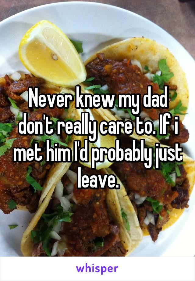 Never knew my dad don't really care to. If i met him I'd probably just leave.