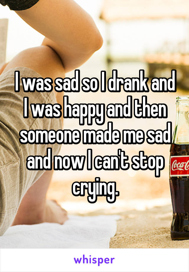 I was sad so I drank and I was happy and then someone made me sad and now I can't stop crying.