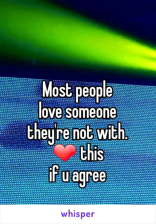 Most people love someone they're not with. ❤ this if u agree