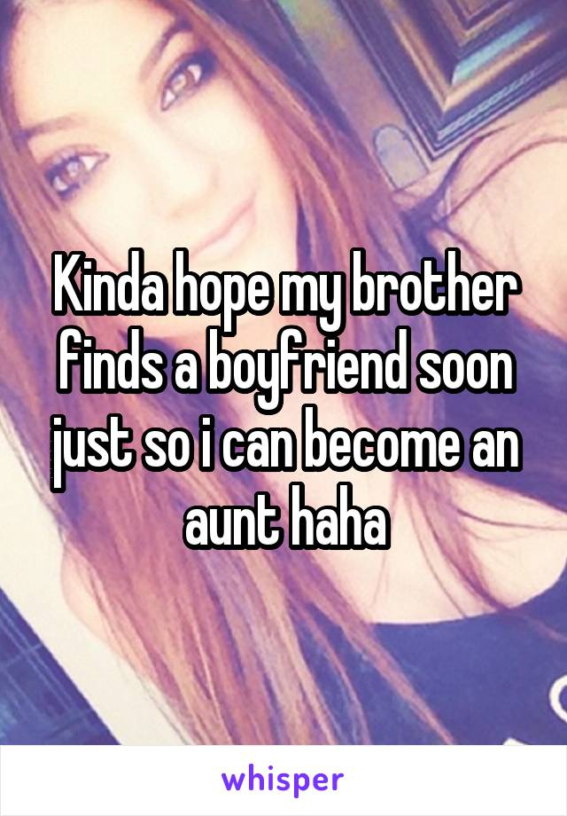 Kinda hope my brother finds a boyfriend soon just so i can become an aunt haha