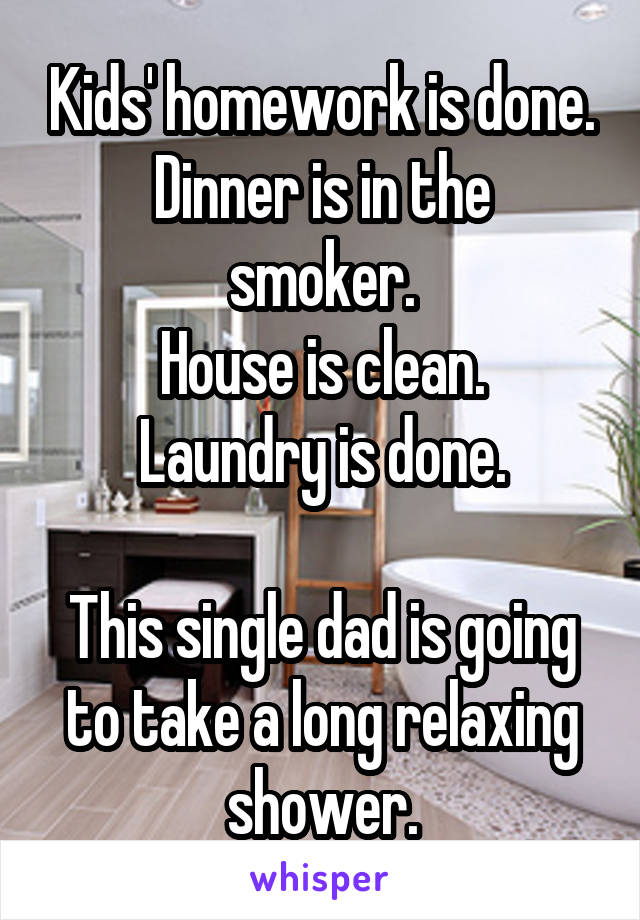 Kids' homework is done. Dinner is in the smoker. House is clean. Laundry is done.  This single dad is going to take a long relaxing shower.