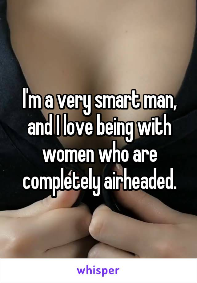 I'm a very smart man, and I love being with women who are completely airheaded.
