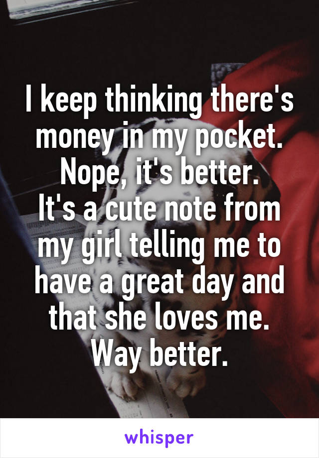 I keep thinking there's money in my pocket. Nope, it's better. It's a cute note from my girl telling me to have a great day and that she loves me. Way better.